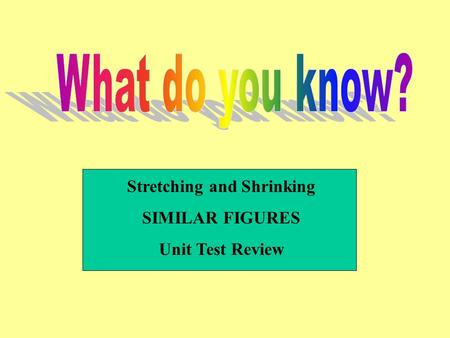 Stretching and Shrinking SIMILAR FIGURES Unit Test Review.