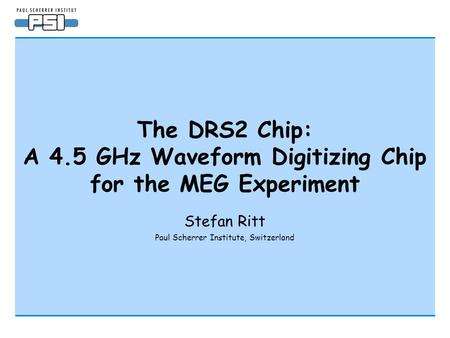 The DRS2 Chip: A 4.5 GHz Waveform Digitizing Chip for the MEG Experiment Stefan Ritt Paul Scherrer Institute, Switzerland.