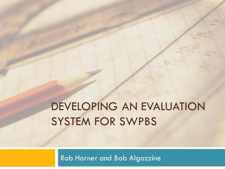 DEVELOPING AN EVALUATION SYSTEM FOR SWPBS Rob Horner and Bob Algozzine.