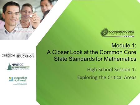 High School Session 1: Exploring the Critical Areas Module 1: A Closer Look at the Common Core State Standards for Mathematics.