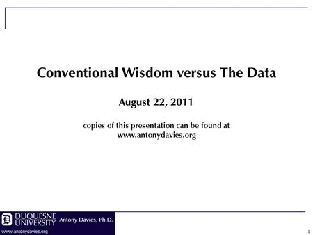 1 Conventional Wisdom versus The Data August 22, 2011 copies of this presentation can be found at www.antonydavies.org.