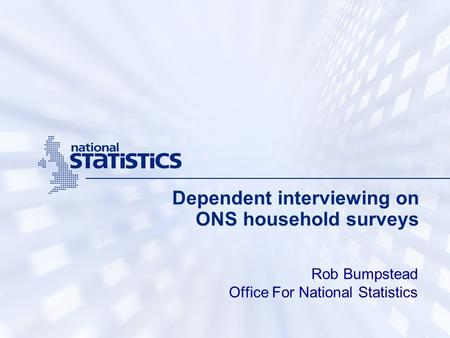 Dependent interviewing on ONS household surveys Rob Bumpstead Office For National Statistics.