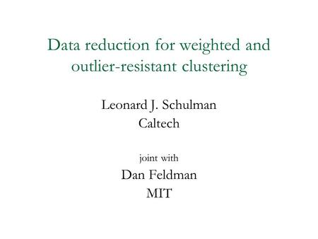 Data reduction for weighted and outlier-resistant clustering Leonard J. Schulman Caltech joint with Dan Feldman MIT.