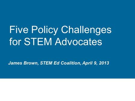 Five Policy Challenges for STEM Advocates James Brown, STEM Ed Coalition, April 9, 2013.
