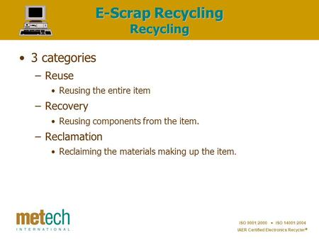 ISO 9001:2000  ISO 14001:2004 IAER Certified Electronics Recycler  E-Scrap Recycling Recycling 3 categories –Reuse Reusing the entire item –Recovery.