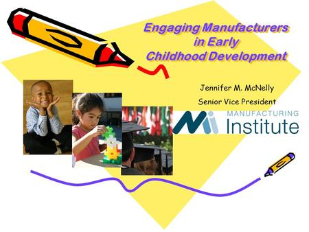 Engaging Manufacturers in Early Childhood Development Jennifer M. McNelly Senior Vice President.