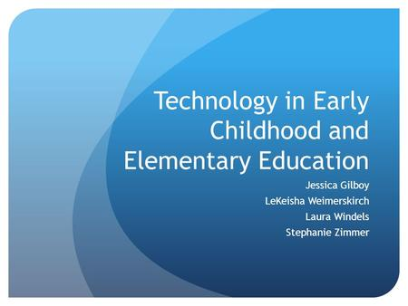 Technology in Early Childhood and Elementary Education Jessica Gilboy LeKeisha Weimerskirch Laura Windels Stephanie Zimmer.