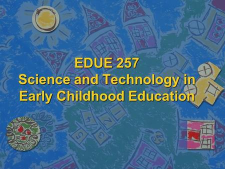 EDUE 257 Science and Technology in Early Childhood Education.