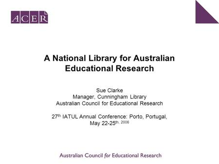 A National Library for Australian Educational Research Sue Clarke Manager, Cunningham Library Australian Council for Educational Research 27 th IATUL Annual.