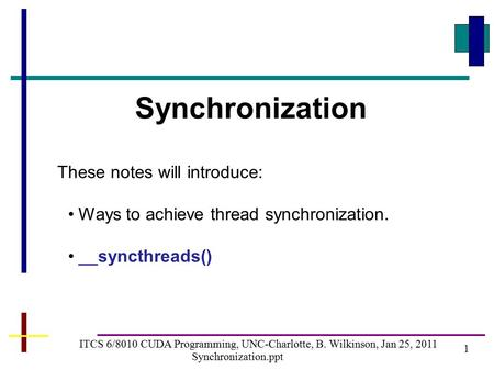 1 ITCS 6/8010 CUDA Programming, UNC-Charlotte, B. Wilkinson, Jan 25, 2011 Synchronization.ppt Synchronization These notes will introduce: Ways to achieve.