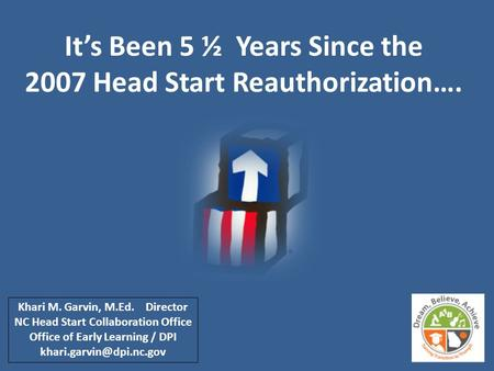 It's Been 5 ½ Years Since the 2007 Head Start Reauthorization…. Khari M. Garvin, M.Ed. Director NC Head Start Collaboration Office Office of Early Learning.