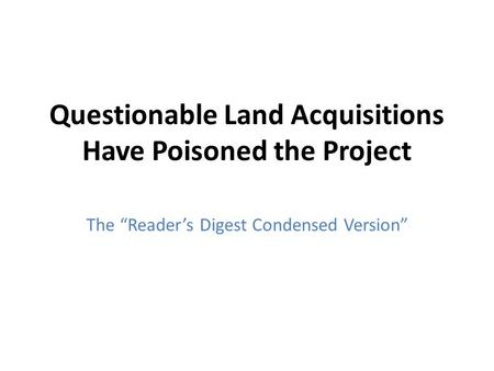 "Questionable Land Acquisitions Have Poisoned the Project The ""Reader's Digest Condensed Version"""
