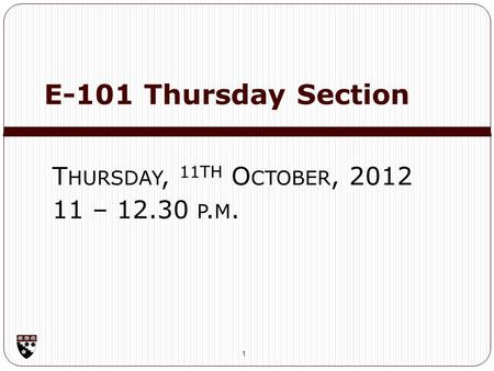 E-101 Thursday Section 1 T HURSDAY, 11 TH O CTOBER, 2012 11 – 12.30 P. M.