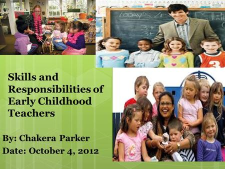 By: Chakera Parker Date: October 4, 2012 Skills and Responsibilities of Early Childhood Teachers.