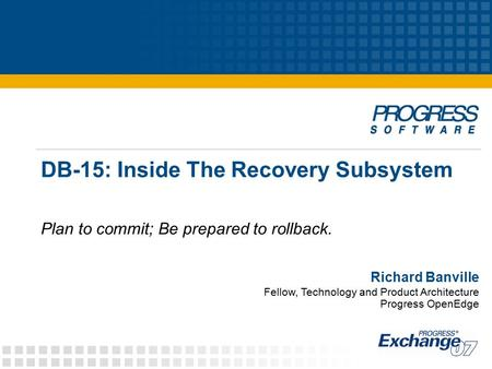 DB-15: Inside The Recovery Subsystem Plan to commit; Be prepared to rollback. Richard Banville Fellow, Technology and Product Architecture Progress OpenEdge.