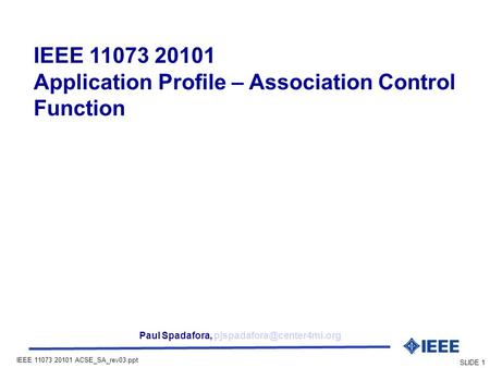 IEEE 11073 20101 ACSE_SA_rev03.ppt SLIDE 1 IEEE 11073 20101 Application Profile – Association Control Function Paul Spadafora,