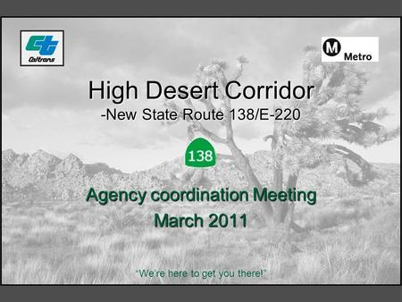 "High Desert Corridor -New State Route 138/E-220 Agency coordination Meeting March 2011 ""We're here to get you there!"""