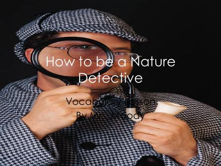 How to be a Nature Detective Vocabulary Lesson By Mrs. Moody.
