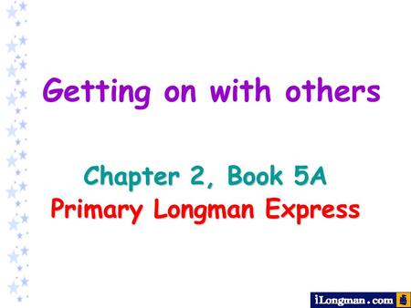 Chapter 2, Book 5A Primary Longman Express Getting on with others.
