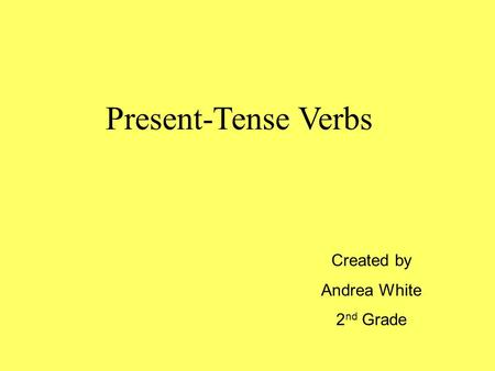 Present-Tense Verbs Created by Andrea White 2 nd Grade.
