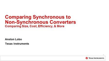 Comparing Synchronous to Non-Synchronous Converters Comparing Size, Cost, Efficiency, & More Anston Lobo Texas Instruments 1.