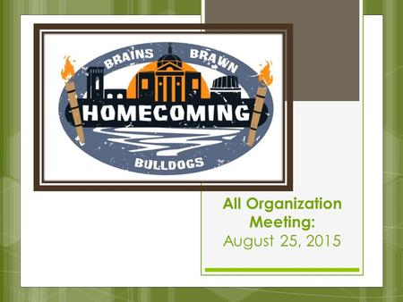 All Organization Meeting: August 25, 2015. HOMECOMING BASICS  October 4, 2015 – October 10, 2015  Philanthropies: Scotland Clark Project & Mall Renovation.