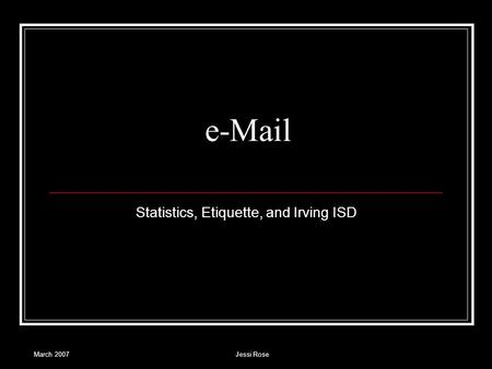 March 2007Jessi Rose e-Mail Statistics, <strong>Etiquette</strong>, and Irving ISD.