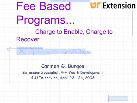 Fee Based Programs … Charge to Enable, Charge to Recover Carmen G. Burgos Extension Specialist, 4-H Youth Development 4-H In-service, April 22 – 24, 2008.
