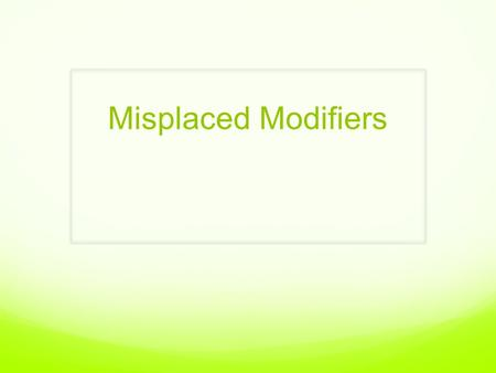 Misplaced Modifiers. What is a misplaced modifier? A misplaced modifier is a word, clause or phrase that is misplaced in the sentence so that it does.