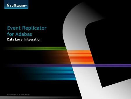 ©2013 Software AG. All rights reserved. Event Replicator for Adabas Data Level Integration.
