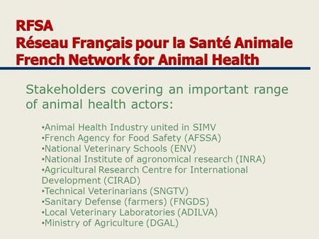 Stakeholders covering an important range of animal health actors: Animal Health Industry united in SIMV French Agency for Food Safety (AFSSA) National.
