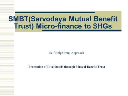 SMBT(Sarvodaya Mutual Benefit Trust) Micro-finance to SHGs Self Help Group Approach Promotion of Livelihoods through Mutual Benefit Trust.