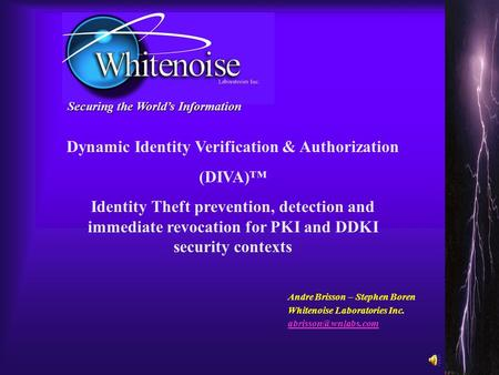 Securing the World's Information Andre Brisson – Stephen Boren Whitenoise Laboratories Inc. Dynamic Identity Verification & Authorization.