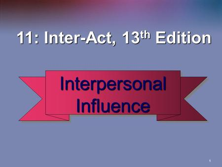 1 Interpersonal Influence 11: Inter-Act, 13 th Edition 11: Inter-Act, 13 th Edition.
