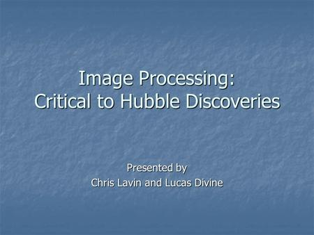 Image Processing: Critical to Hubble Discoveries Presented by Chris Lavin and Lucas Divine.