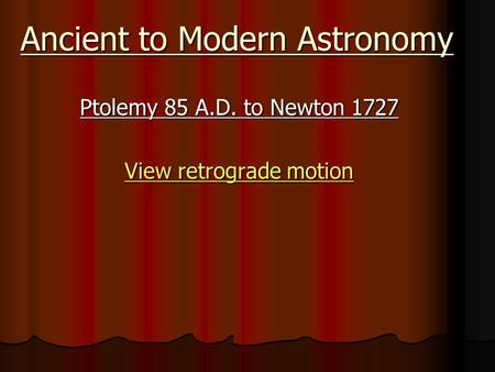 Ancient to Modern Astronomy Ptolemy 85 A.D. to Newton 1727 View retrograde motion View retrograde motion.