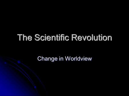 The Scientific Revolution Change in Worldview. The Scientific Revolution What: The developing belief that reason could be used to understand the natural.