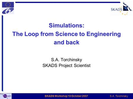 S.A. Torchinsky SKADS Workshop 10 October 2007 Simulations: The Loop from Science to Engineering and back S.A. Torchinsky SKADS Project Scientist.