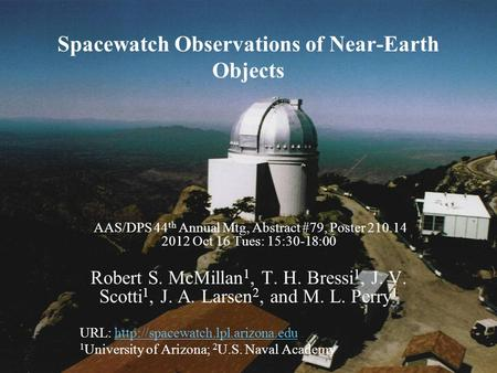 Spacewatch Observations of Near-Earth Objects AAS/DPS 44 th Annual Mtg, Abstract #79, Poster 210.14 2012 Oct 16 Tues: 15:30-18:00 Robert S. McMillan 1,