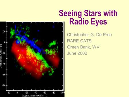 Seeing Stars with Radio Eyes Christopher G. De Pree RARE CATS Green Bank, WV June 2002.
