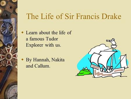 The Life of Sir Francis Drake LL earn about the life of a famous Tudor Explorer with us. BB y Hannah, Nakita and Callum.