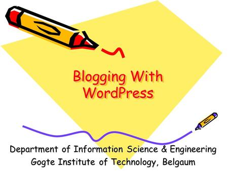 Blogging With WordPress Department of Information Science & Engineering Gogte Institute of Technology, Belgaum.