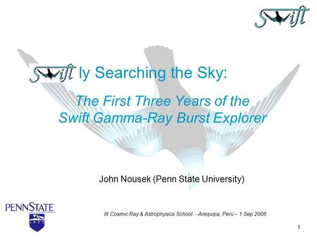 1 John Nousek (Penn State University) ly Searching the Sky: The First Three Years of the Swift Gamma-Ray Burst Explorer III Cosmic Ray & Astrophysics School.