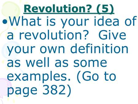 Revolution? (5) What is your idea of a revolution? Give your own definition as well as some examples. (Go to page 382)