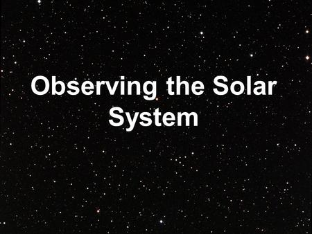 Observing the Solar System. Greek Observations Greek astronomers believed Earth to be the center of the universe. This is known as a geocentric system.