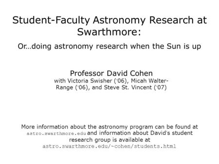 Student-Faculty Astronomy Research at Swarthmore: Or…doing astronomy research when the Sun is up Professor David Cohen with Victoria Swisher ( ' 06), Micah.