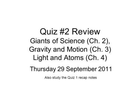 Quiz #2 Review Giants of Science (Ch. 2), Gravity and Motion (Ch. 3) Light and Atoms (Ch. 4) Thursday 29 September 2011 Also study the Quiz 1 recap notes.