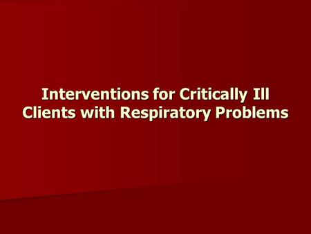Interventions for Critically Ill Clients with Respiratory Problems.