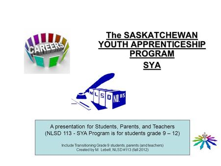 The SASKATCHEWAN YOUTH APPRENTICESHIP PROGRAM SYA A presentation for Students, Parents, and Teachers (NLSD 113 - SYA Program is for students grade 9 –