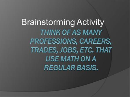 Brainstorming Activity. Connections  In this activity, students will make connections between mathematical modeling and different occupations that may.